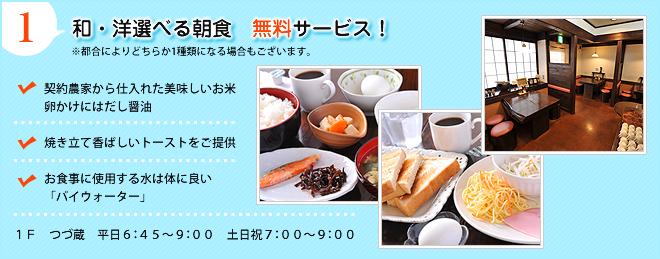 【1】和・洋選べる朝食 無料サービス!※都合によりどちらか1種類になる場合もございます。●契約農家から仕入れた美味しいお米卵かけにはだし醤油●焼き立て香ばしいトーストをご提供●お食事に使用する水は体に良い「パイウォーター」●1F つづ蔵 平日6:45〜9:00 土日祝7:00〜9:00